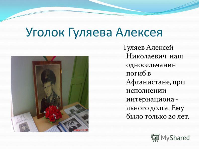 Уголок Гуляева Алексея Гуляев Алексей Николаевич наш односельчанин погиб в Афганистане, при исполнении интернациона - льного долга. Ему было только 20 лет.