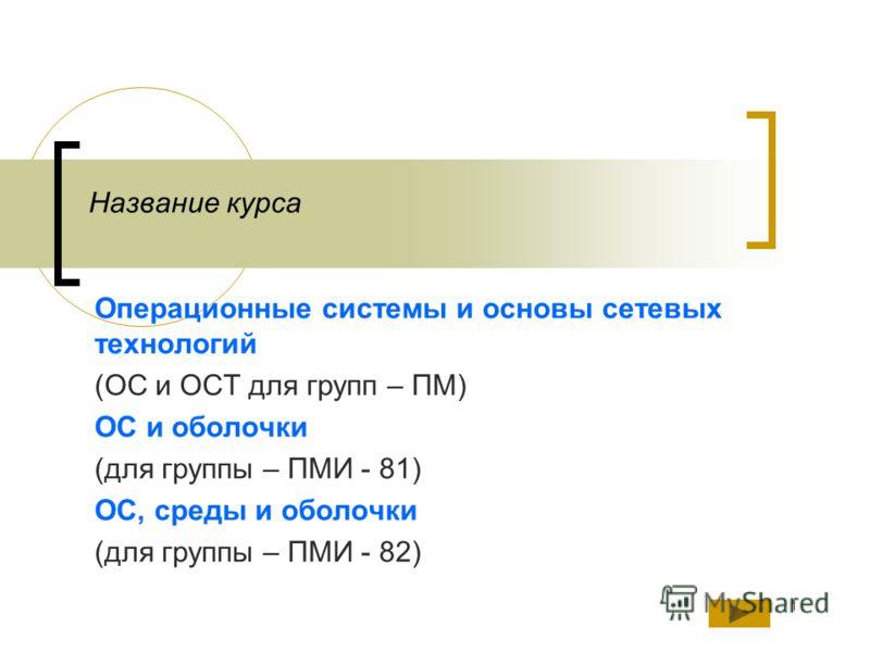1 Название курса Операционные системы и основы сетевых технологий (ОС и ОСТ для групп – ПМ) ОС и оболочки (для группы – ПМИ - 81) ОС, среды и оболочки (для группы – ПМИ - 82)