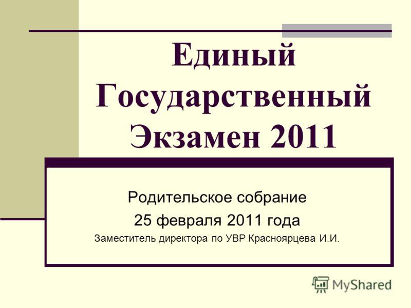 Единый Государственный Экзамен 2011 Родительское собрание 25 февраля 2011 года Заместитель директора по УВР Красноярцева И.И.