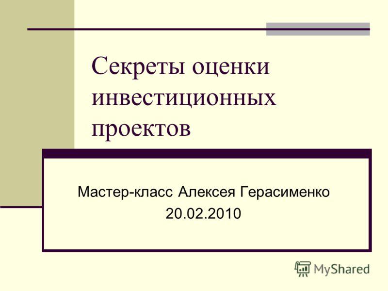 Секреты оценки инвестиционных проектов Мастер-класс Алексея Герасименко 20.02.2010