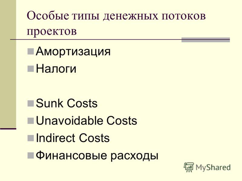 Особые типы денежных потоков проектов Амортизация Налоги Sunk Costs Unavoidable Costs Indirect Costs Финансовые расходы