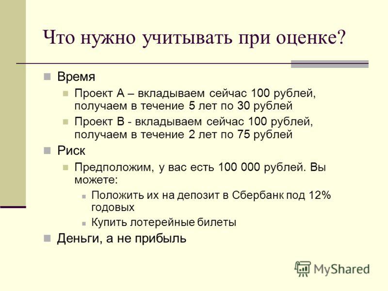 Что нужно учитывать при оценке? Время Проект А – вкладываем сейчас 100 рублей, получаем в течение 5 лет по 30 рублей Проект В - вкладываем сейчас 100 рублей, получаем в течение 2 лет по 75 рублей Риск Предположим, у вас есть 100 000 рублей. Вы можете