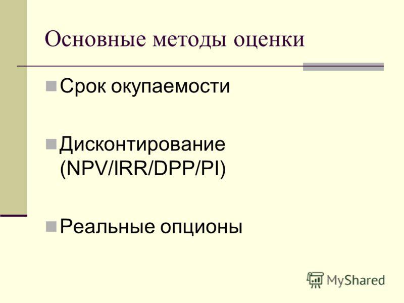 Основные методы оценки Срок окупаемости Дисконтирование (NPV/IRR/DPP/PI) Реальные опционы