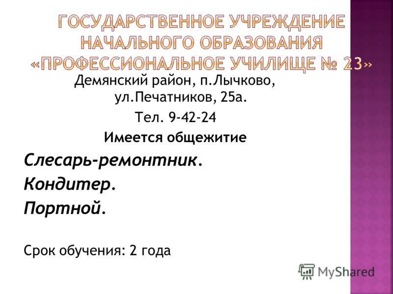 Демянский район, п.Лычково, ул.Печатников, 25а. Тел. 9-42-24 Имеется общежитие Слесарь-ремонтник. Кондитер. Портной. Срок обучения: 2 года
