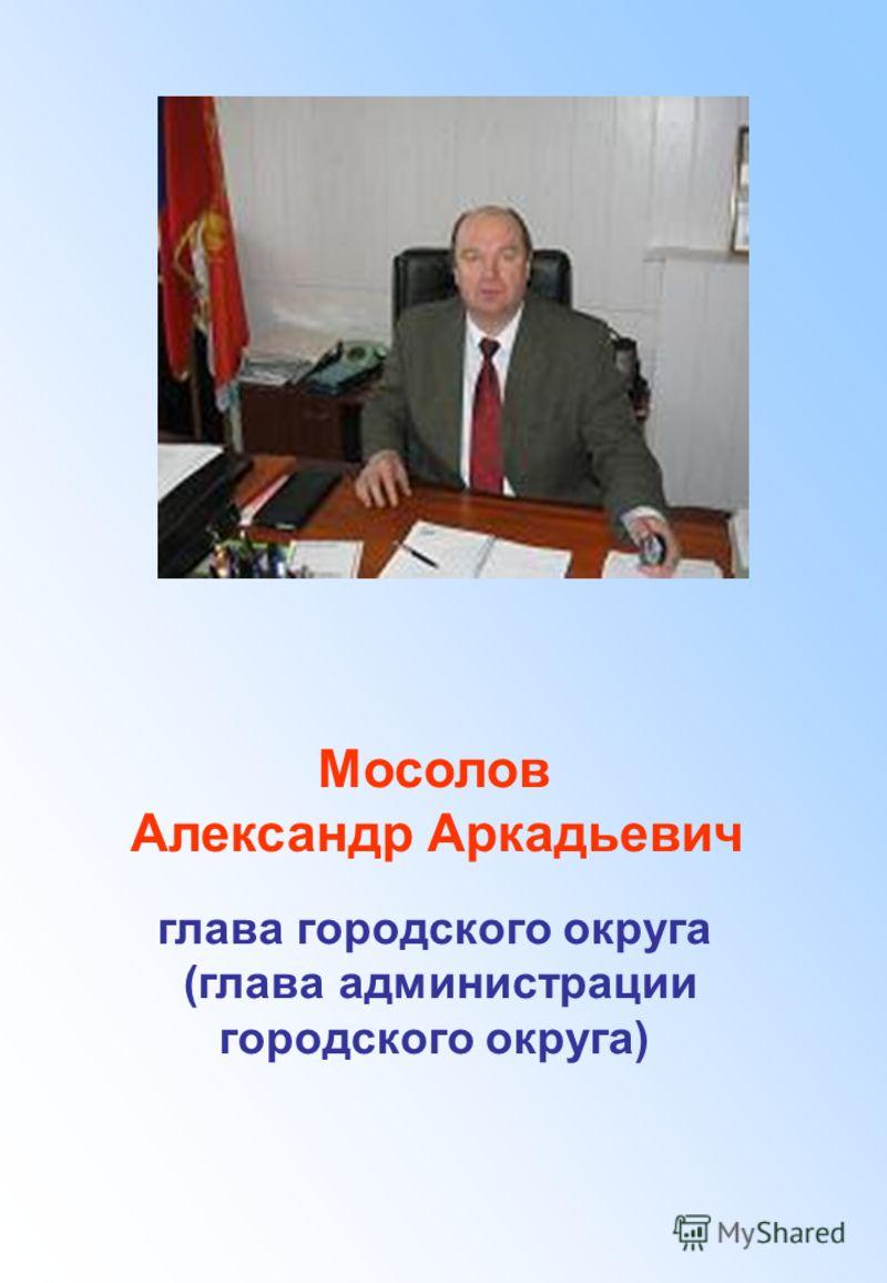 Мосолов Александр Аркадьевич глава городского округа (глава администрации городского округа)