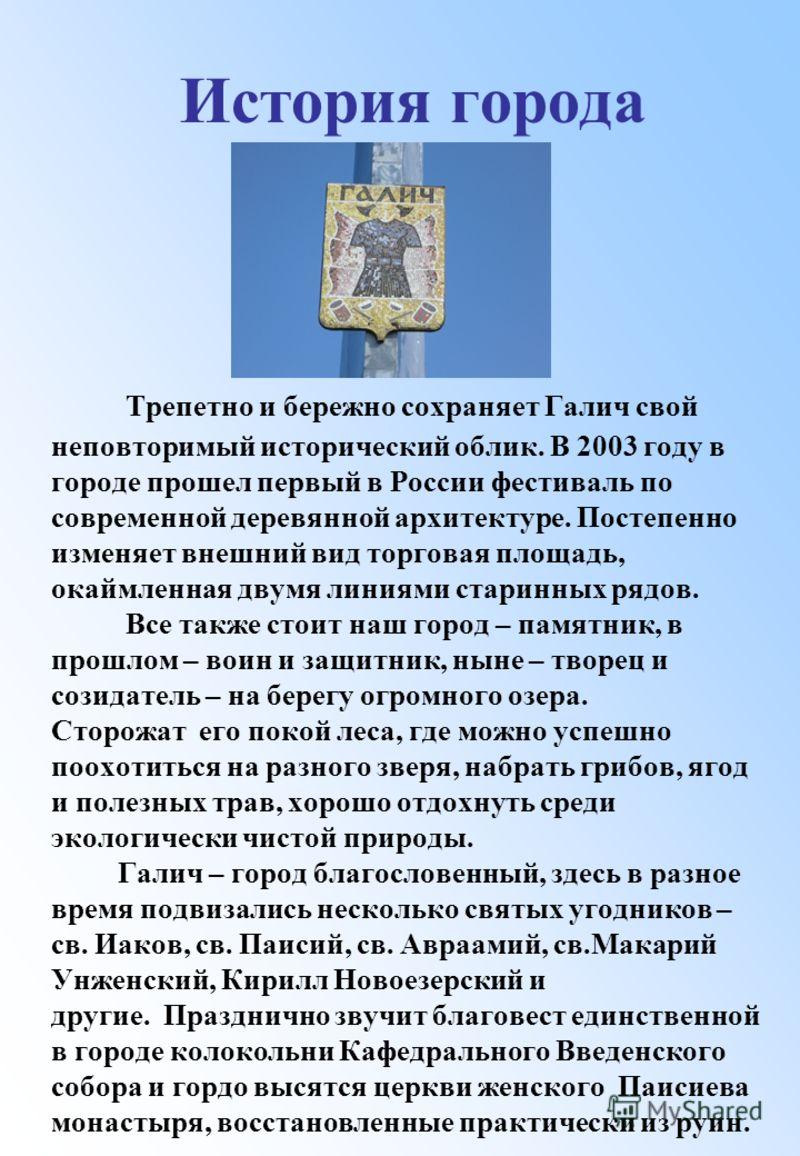 Трепетно и бережно сохраняет Галич свой неповторимый исторический облик. В 2003 году в городе прошел первый в России фестиваль по современной деревянной архитектуре. Постепенно изменяет внешний вид торговая площадь, окаймленная двумя линиями старинны