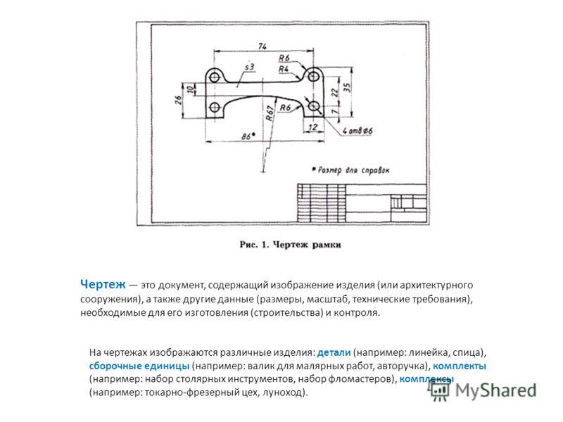 Чертеж это документ, содержащий изображение изделия (или архитектурного сооружения), а также другие данные (размеры, масштаб, технические требования), необходимые для его изготовления (строительства) и контроля. На чертежах изображаются различные изд
