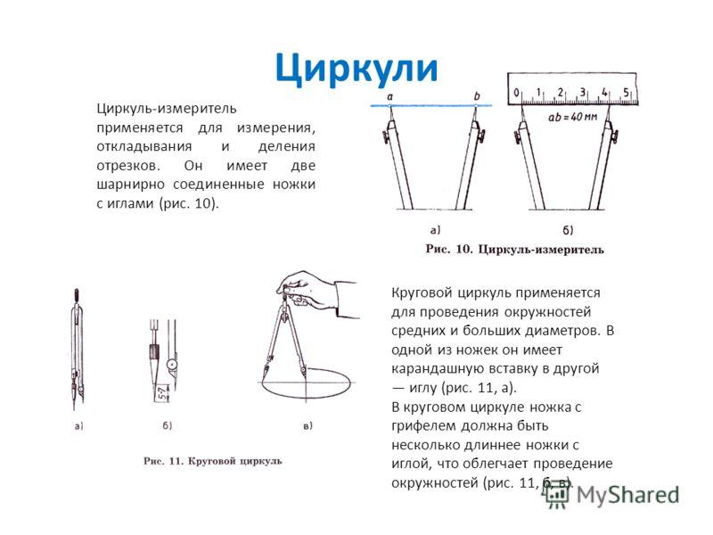 Циркули Циркуль-измеритель применяется для измерения, откладывания и деления отрезков. Он имеет две шарнирно соединенные ножки с иглами (рис. 10). Круговой циркуль применяется для проведения окружностей средних и больших диаметров. В одной из ножек о