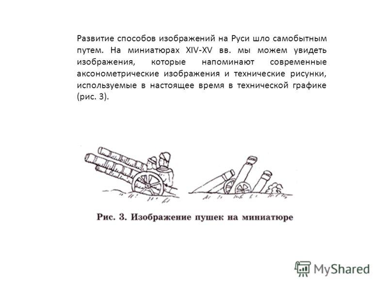 Развитие способов изображений на Руси шло самобытным путем. На миниатюрах XIV-XV вв. мы можем увидеть изображения, которые напоминают современные аксонометрические изображения и технические рисунки, используемые в настоящее время в технической график