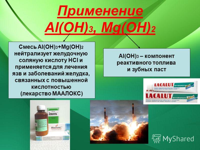 Применение Al(OH) 3, Мg(OH) 2 Смесь Al(OH) 3 +Mg(OH) 2 нейтрализует желудочную соляную кислоту HCl и применяется для лечения язв и заболеваний желудка, связанных с повышенной кислотностью (лекарство МААЛОКС) Al(OH) 3 – компонент реактивного топлива и