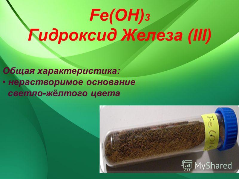 Fe(OH) 3 Гидроксид Железа (ІІІ) Общая характеристика: нерастворимое основание светло-жёлтого цвета