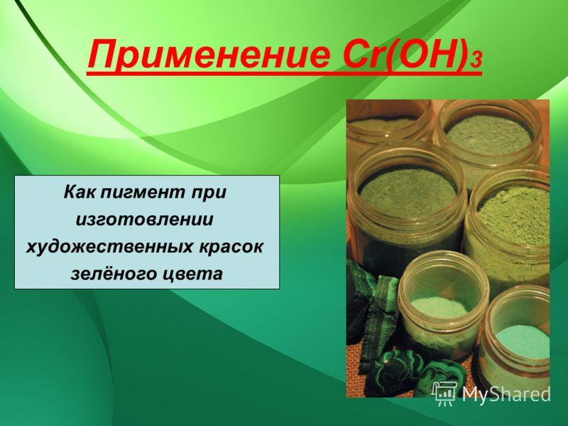 Применение Сr(OH) 3 Как пигмент при изготовлении художественных красок зелёного цвета