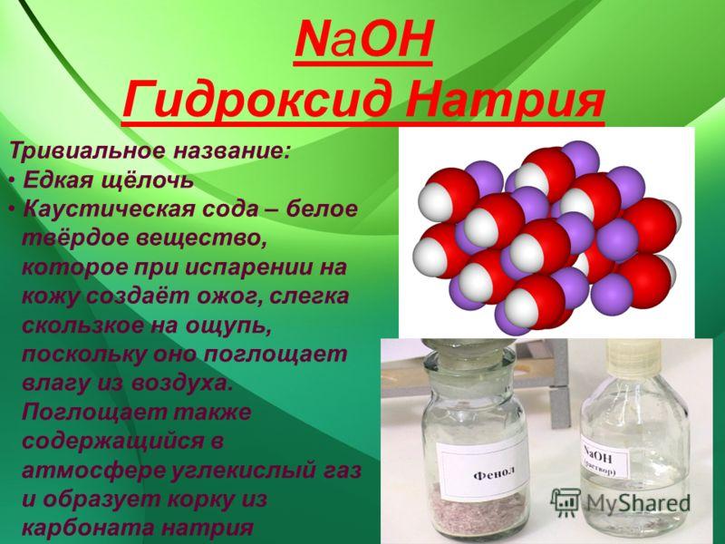 NaOH Гидроксид Натрия Тривиальное название: Едкая щёлочь Каустическая сода – белое твёрдое вещество, которое при испарении на кожу создаёт ожог, слегка скользкое на ощупь, поскольку оно поглощает влагу из воздуха. Поглощает также содержащийся в атмос