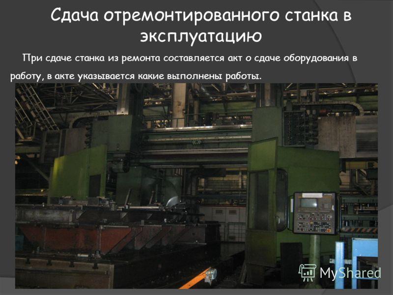 Сдача отремонтированного станка в эксплуатацию При сдаче станка из ремонта составляется акт о сдаче оборудования в работу, в акте указывается какие выполнены работы.