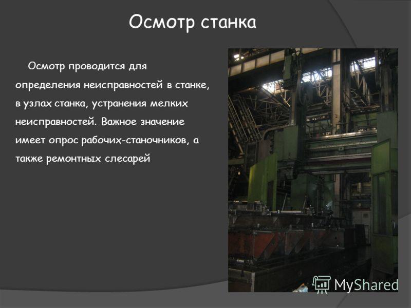 Осмотр станка Осмотр проводится для определения неисправностей в станке, в узлах станка, устранения мелких неисправностей. Важное значение имеет опрос рабочих-станочников, а также ремонтных слесарей
