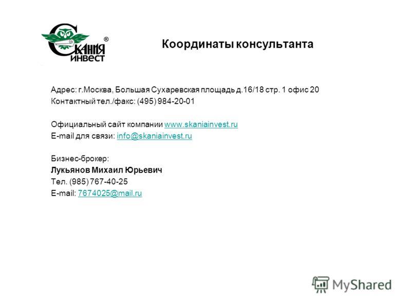 Координаты консультанта Адрес: г.Москва, Большая Сухаревская площадь д.16/18 стр. 1 офис 20 Контактный тел./факс: (495) 984-20-01 Официальный сайт компании www.skaniainvest.ruwww.skaniainvest.ru E-mail для связи: info@skaniainvest.ruinfo@skaniainvest