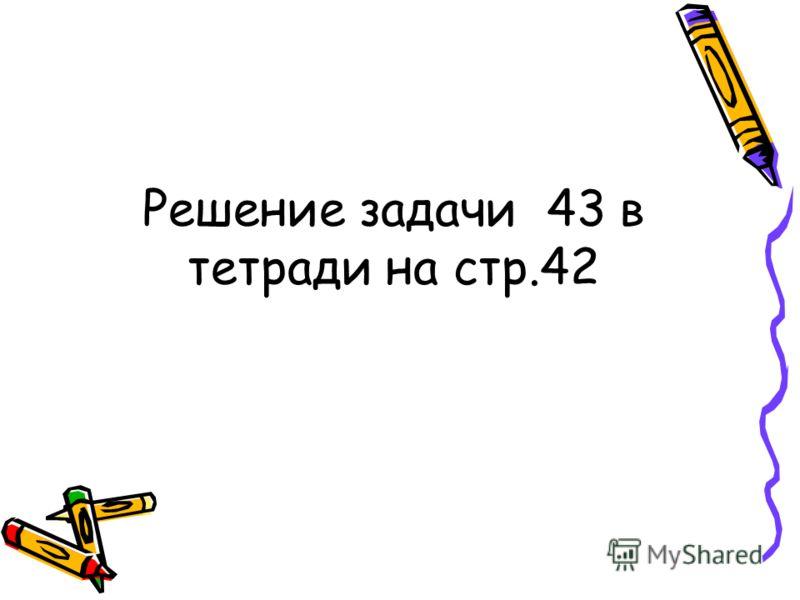 Решение задачи 43 в тетради на стр.42