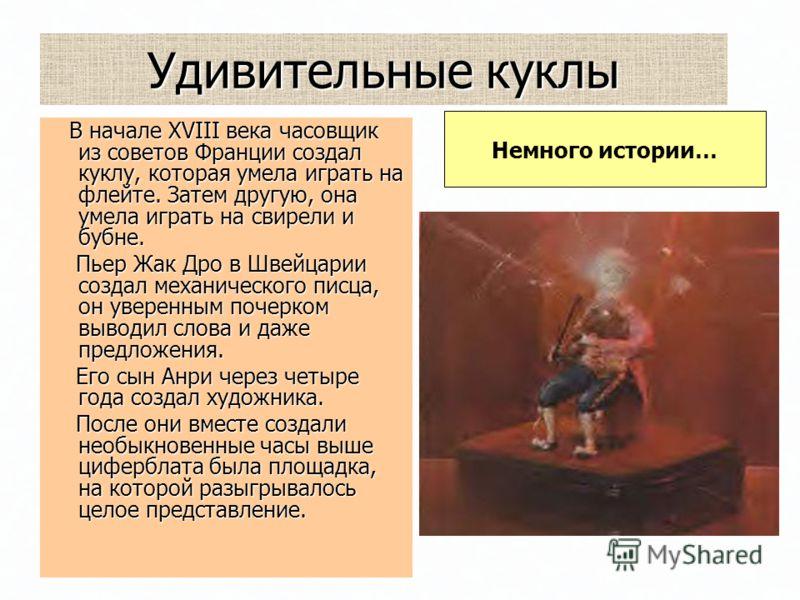 Удивительные куклы В начале XVIII века часовщик из советов Франции создал куклу, которая умела играть на флейте. Затем другую, она умела играть на свирели и бубне. В начале XVIII века часовщик из советов Франции создал куклу, которая умела играть на