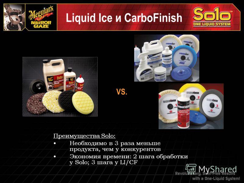 VS. Преимущества Solo: Необходимо в 3 раза меньше продукта, чем у конкурентов Экономия времени: 2 шага обработки у Solo; 3 шага у LI/CF Liquid Ice и CarboFinish