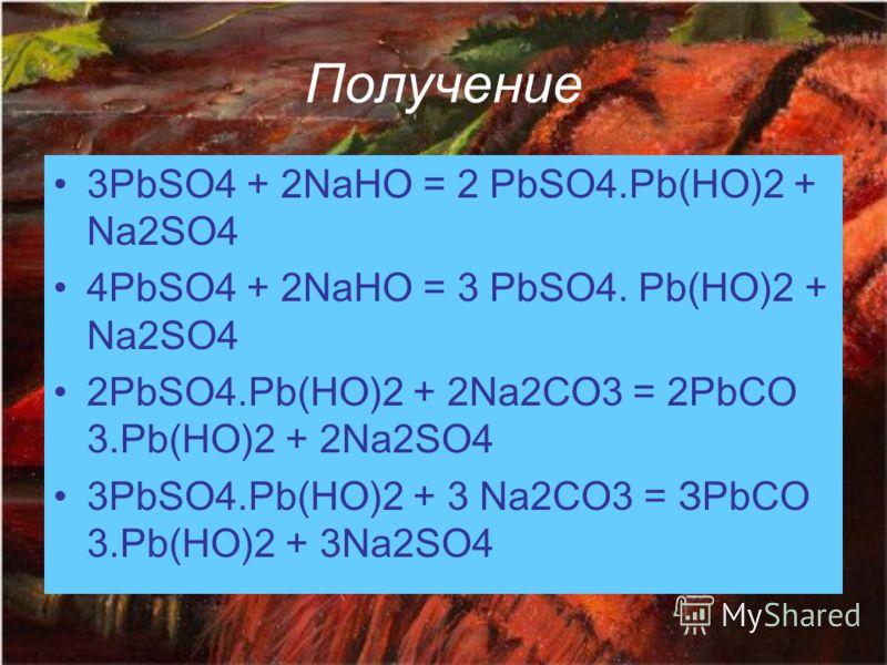 Получение 3PbSO4 + 2NaHO = 2 PbSO4.Pb(HO)2 + Na2SO4 4PbSO4 + 2NaHO = 3 PbSO4. Pb(HO)2 + Na2SO4 2PbSO4.Pb(HO)2 + 2Na2CO3 = 2РbСО 3.Pb(HO)2 + 2Na2SO4 3PbSO4.Pb(HO)2 + 3 Na2CO3 = ЗРbСО 3.Pb(HO)2 + 3Na2SO4