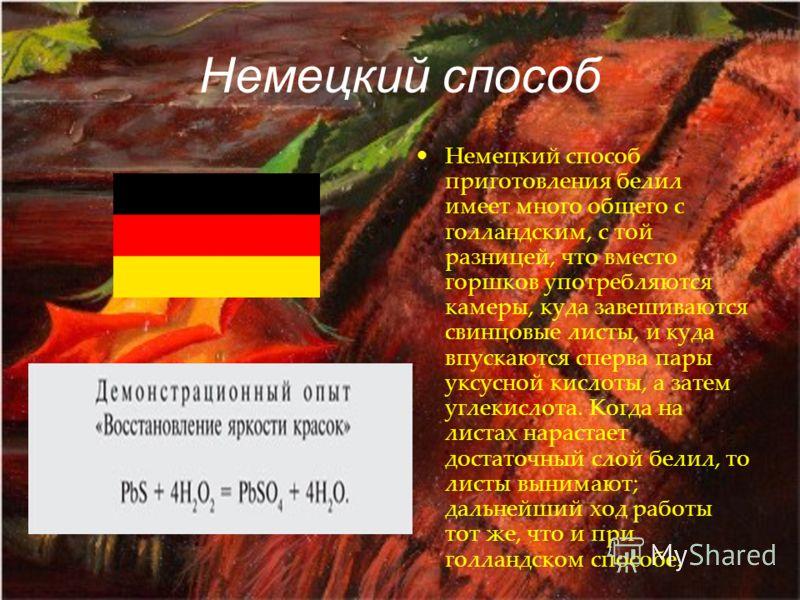 Немецкий способ Немецкий способ приготовления белил имеет много общего с голландским, с той разницей, что вместо горшков употребляются камеры, куда завешиваются свинцовые листы, и куда впускаются сперва пары уксусной кислоты, а затем углекислота. Ког