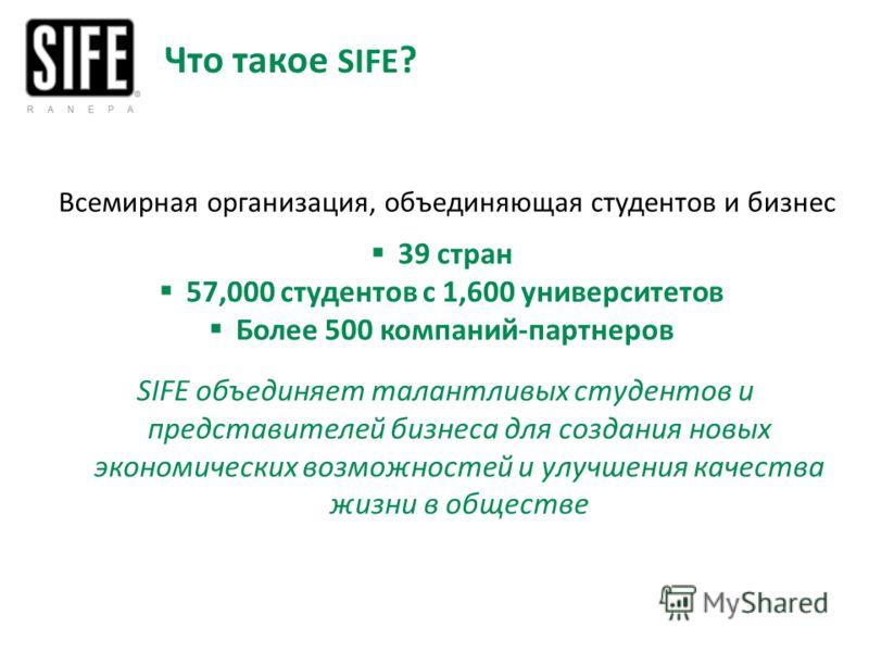 Что такое SIFE ? 39 стран 57,000 студентов с 1,600 университетов Более 500 компаний-партнеров SIFE объединяет талантливых студентов и представителей бизнеса для создания новых экономических возможностей и улучшения качества жизни в обществе Всемирная