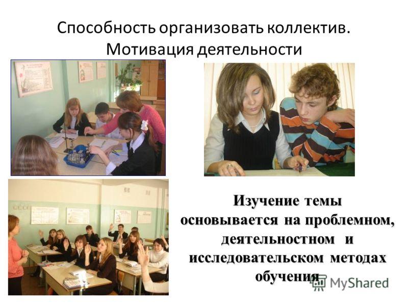 Способность организовать коллектив. Мотивация деятельности Изучение темы основывается на проблемном, деятельностном и исследовательском методах обучения