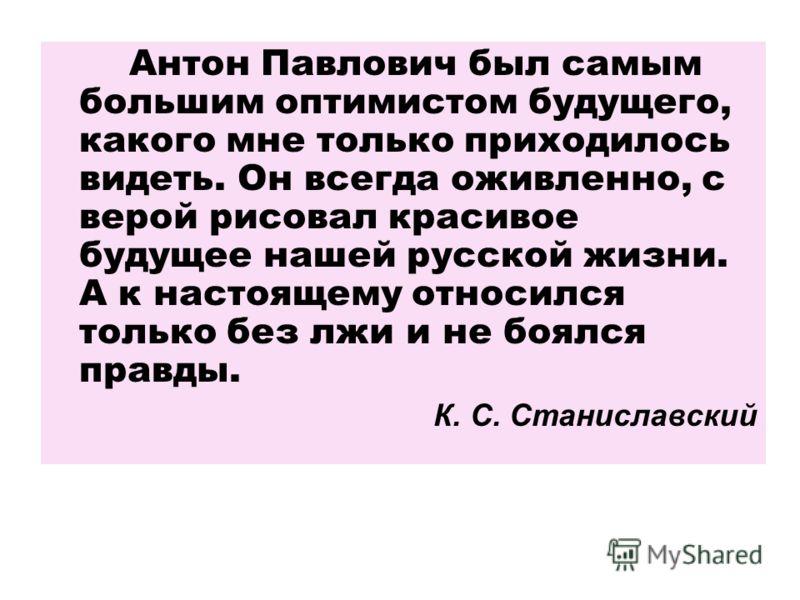 Антон Павлович был самым большим оптимистом будущего, какого мне только приходилось видеть. Он всегда оживленно, с верой рисовал красивое будущее нашей русской жизни. А к настоящему относился только без лжи и не боялся правды. К. С. Станиславский