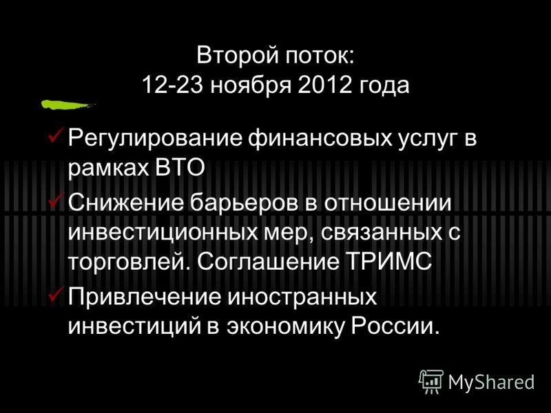 Второй поток: 12-23 ноября 2012 года Регулирование финансовых услуг в рамках ВТО Снижение барьеров в отношении инвестиционных мер, связанных с торговлей. Соглашение ТРИМС Привлечение иностранных инвестиций в экономику России.