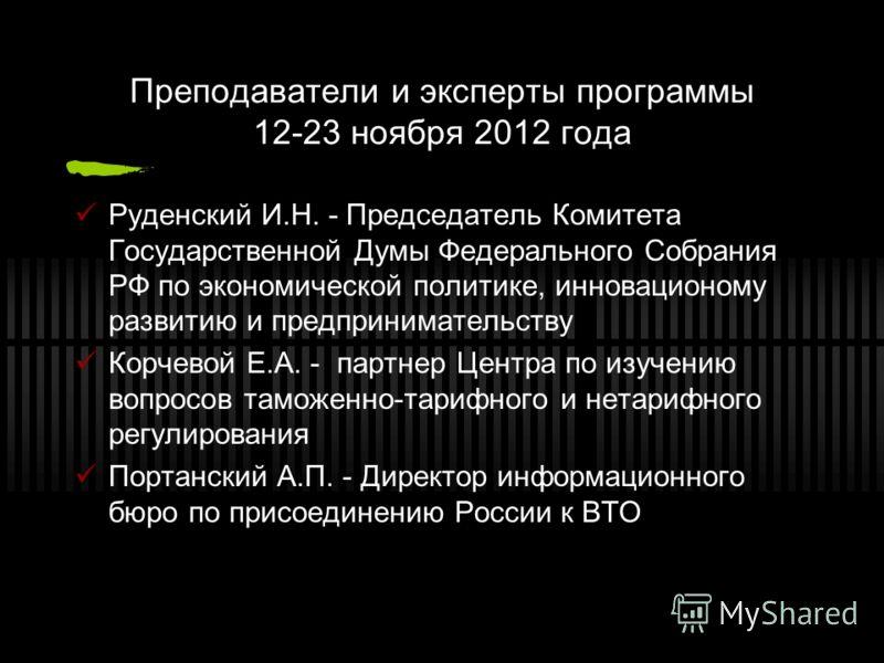 Преподаватели и эксперты программы 12-23 ноября 2012 года Руденский И.Н. - Председатель Комитета Государственной Думы Федерального Собрания РФ по экономической политике, инновационому развитию и предпринимательству Корчевой Е.А. - партнер Центра по и