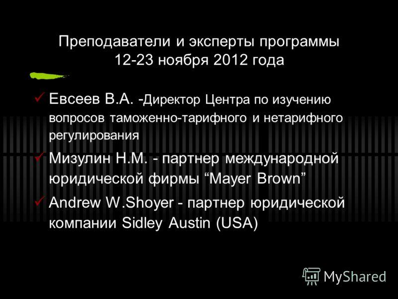Преподаватели и эксперты программы 12-23 ноября 2012 года Евсеев В.А. - Директор Центра по изучению вопросов таможенно-тарифного и нетарифного регулирования Мизулин Н.М. - партнер международной юридической фирмы Mayer Brown Andrew W.Shoyer - партнер
