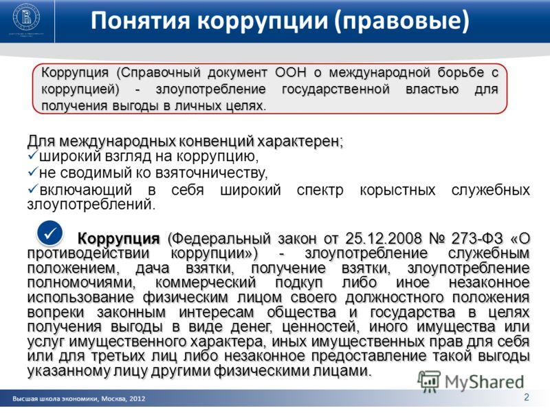 Высшая школа экономики, Москва, 2012 Понятия коррупции (правовые) Для международных конвенций характерен; широкий взгляд на коррупцию, не сводимый ко взяточничеству, включающий в себя широкий спектр корыстных служебных злоупотреблений. Коррупция (Фед
