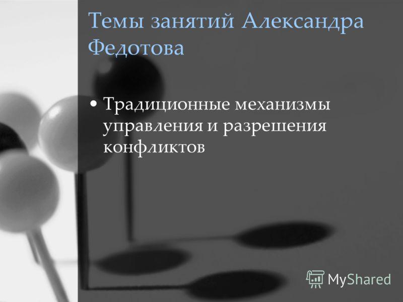 Темы занятий Александра Федотова Традиционные механизмы управления и разрешения конфликтов