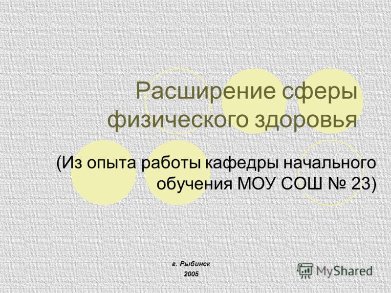 Расширение сферы физического здоровья (Из опыта работы кафедры начального обучения МОУ СОШ 23) г. Рыбинск 2005
