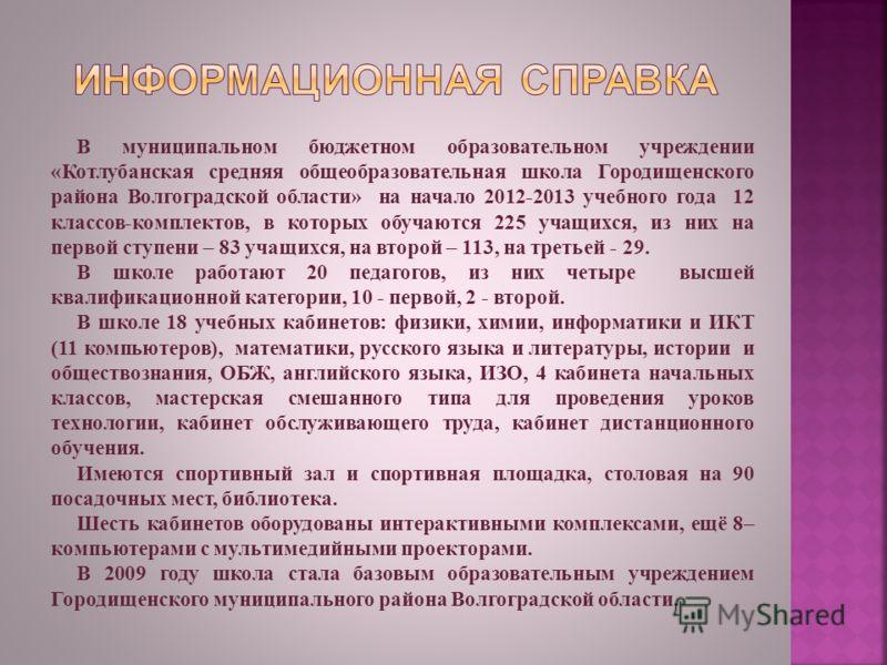 В муниципальном бюджетном образовательном учреждении «Котлубанская средняя общеобразовательная школа Городищенского района Волгоградской области» на начало 2012-2013 учебного года 12 классов-комплектов, в которых обучаются 225 учащихся, из них на пер