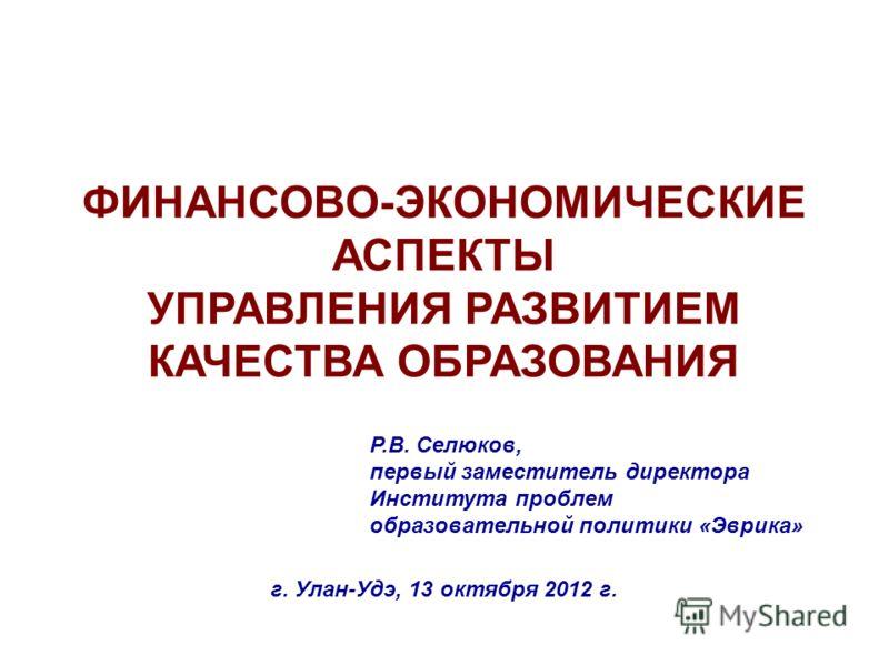 ФИНАНСОВО-ЭКОНОМИЧЕСКИЕ АСПЕКТЫ УПРАВЛЕНИЯ РАЗВИТИЕМ КАЧЕСТВА ОБРАЗОВАНИЯ Р.В. Селюков, первый заместитель директора Института проблем образовательной политики «Эврика» г. Улан-Удэ, 13 октября 2012 г.