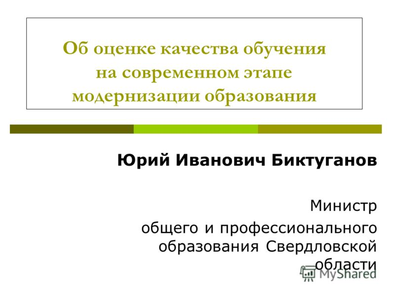 Об оценке качества обучения на современном этапе модернизации образования Юрий Иванович Биктуганов Министр общего и профессионального образования Свердловской области