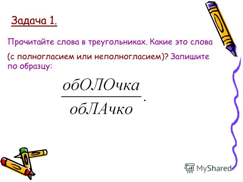 Задача 1. Прочитайте слова в треугольниках. Какие это слова (с полногласием или неполногласием)? Запишите по образцу: