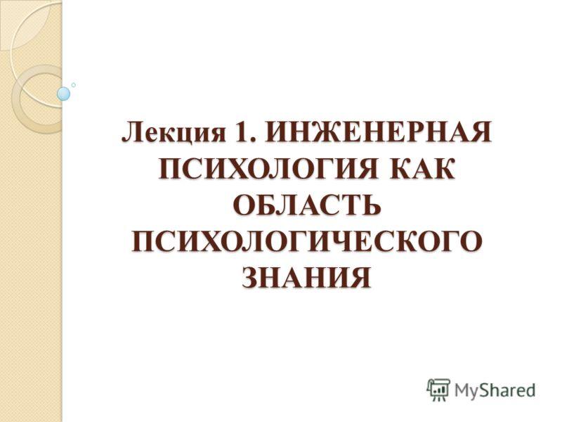 Лекция 1. ИНЖЕНЕРНАЯ ПСИХОЛОГИЯ КАК ОБЛАСТЬ ПСИХОЛОГИЧЕСКОГО ЗНАНИЯ