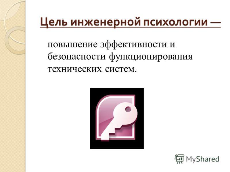 Цель инженерной психологии Цель инженерной психологии повышение эффективности и безопасности функционирования технических систем.