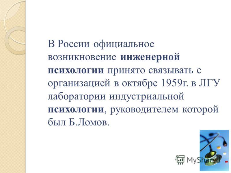 В России официальное возникновение инженерной психологии принято связывать с организацией в октябре 1959г. в ЛГУ лаборатории индустриальной психологии, руководителем которой был Б.Ломов.