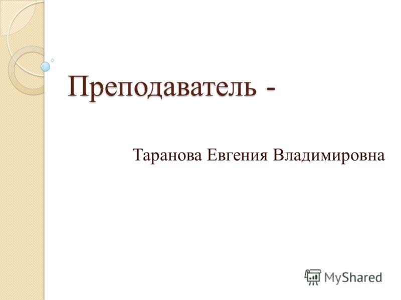 Преподаватель - Таранова Евгения Владимировна