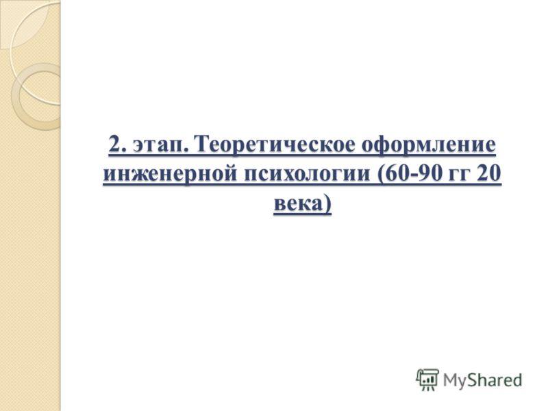 2. этап. Теоретическое оформление инженерной психологии (60-90 гг 20 века)