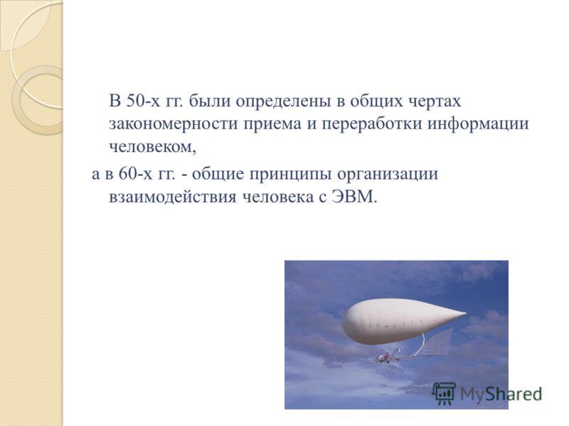 В 50-х гг. были определены в общих чертах закономерности приема и переработки информации человеком, а в 60-х гг. - общие принципы организации взаимодействия человека с ЭВМ.