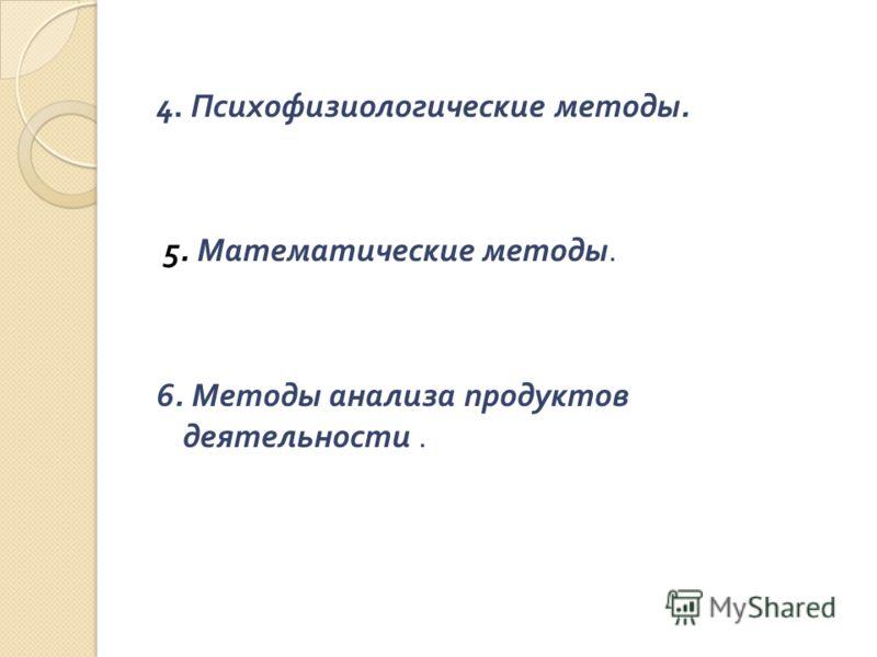 4. Психофизиологические методы. 5. Математические методы. 6. Методы анализа продуктов деятельности.