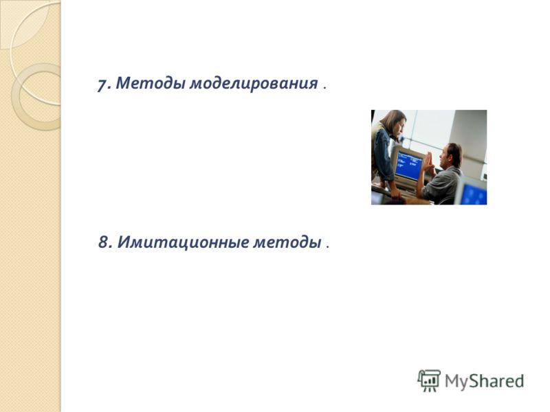 7. Методы моделирования. 8. Имитационные методы.