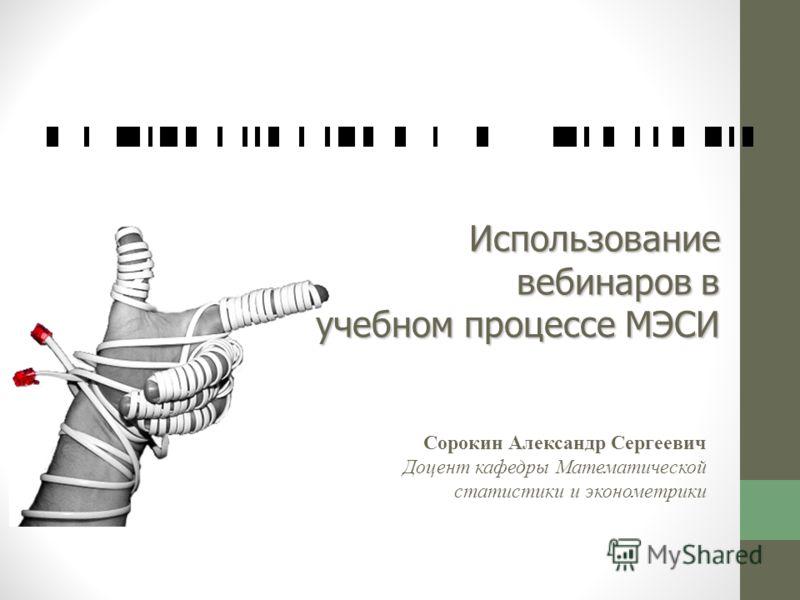 Использование вебинаров в учебном процессе МЭСИ Сорокин Александр Сергеевич Доцент кафедры Математической статистики и эконометрики