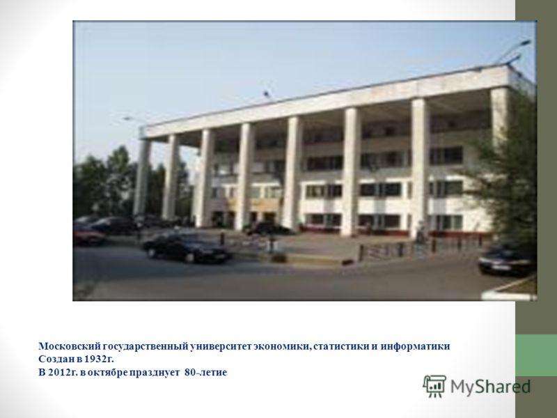 Московский государственный университет экономики, статистики и информатики Создан в 1932г. В 2012г. в октябре празднует 80-летие