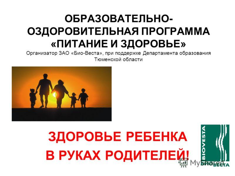 ОБРАЗОВАТЕЛЬНО- ОЗДОРОВИТЕЛЬНАЯ ПРОГРАММА «ПИТАНИЕ И ЗДОРОВЬЕ» Организатор ЗАО «Био-Веста», при поддержке Департамента образования Тюменской области ЗДОРОВЬЕ РЕБЕНКА В РУКАХ РОДИТЕЛЕЙ!