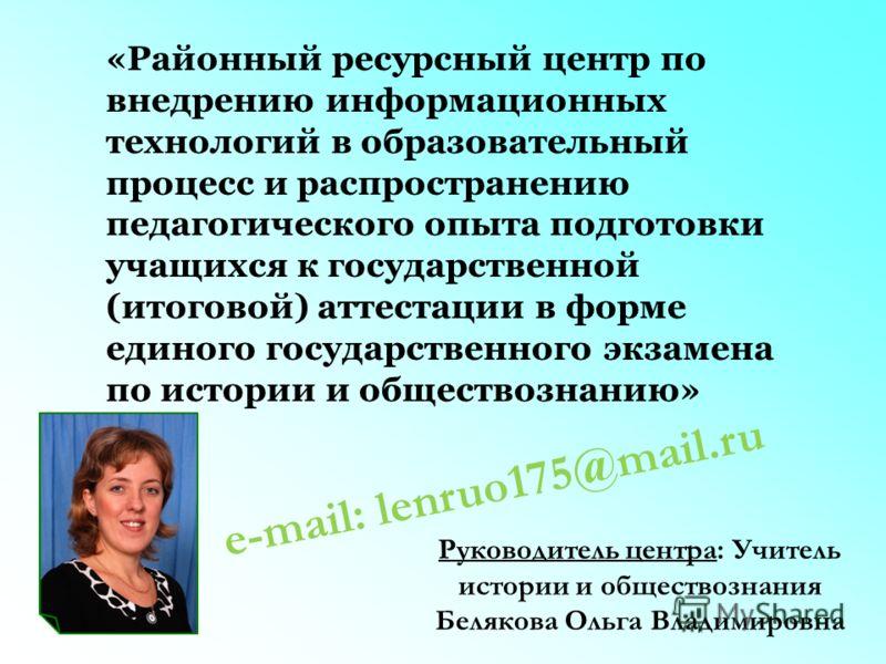 e-mail: lenruo175@mail.ru «Районный ресурсный центр по внедрению информационных технологий в образовательный процесс и распространению педагогического опыта подготовки учащихся к государственной (итоговой) аттестации в форме единого государственного